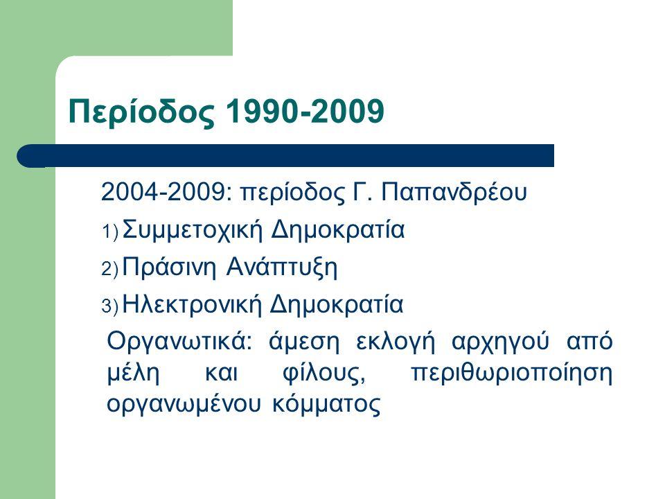 Περίοδος 1990-2009 2004-2009: περίοδος Γ. Παπανδρέου 1) Συμμετοχική Δημοκρατία 2) Πράσινη Ανάπτυξη 3) Ηλεκτρονική Δημοκρατία Οργανωτικά: άμεση εκλογή