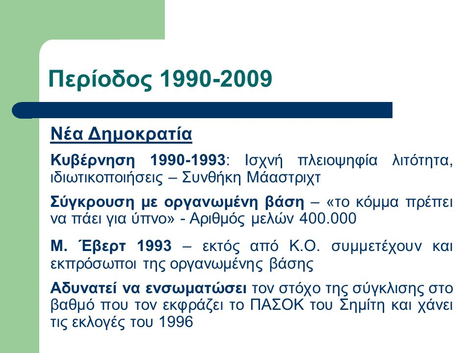 Περίοδος 1990-2009 Νέα Δημοκρατία Κυβέρνηση 1990-1993: Ισχνή πλειοψηφία λιτότητα, ιδιωτικοποιήσεις – Συνθήκη Μάαστριχτ Σύγκρουση με οργανωμένη βάση –
