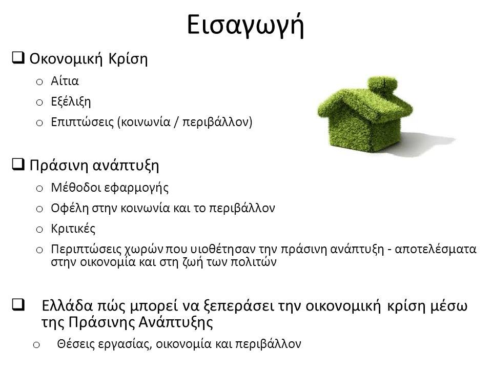 Εισαγωγή  Οκονομική Κρίση o Αίτια o Εξέλιξη o Επιπτώσεις (κοινωνία / περιβάλλον)  Πράσινη ανάπτυξη o Μέθοδοι εφαρμογής o Οφέλη στην κοινωνία και το περιβάλλον o Κριτικές o Περιπτώσεις χωρών που υιοθέτησαν την πράσινη ανάπτυξη - αποτελέσματα στην οικονομία και στη ζωή των πολιτών  Ελλάδα πώς μπορεί να ξεπεράσει την οικονομική κρίση μέσω της Πράσινης Ανάπτυξης o Θέσεις εργασίας, οικονομία και περιβάλλον
