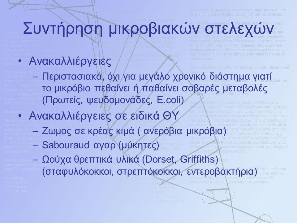 Συντήρηση μικροβιακών στελεχών Ανακαλλιέργειες –Περιστασιακά, όχι για μεγάλο χρονικό διάστημα γιατί το μικρόβιο πεθαίνει ή παθαίνει σοβαρές μεταβολές (Πρωτείς, ψευδομονάδες, E.coli) Ανακαλλιέργειες σε ειδικά ΘΥ –Ζωμος σε κρέας κιμά ( ανερόβια μικρόβια) –Sabouraud αγαρ (μύκητες) –Ωούχα θρεπτικά υλικά (Dorset, Griffiths) (σταφυλόκοκκοι, στρεπτόκοκκοι, εντεροβακτήρια)