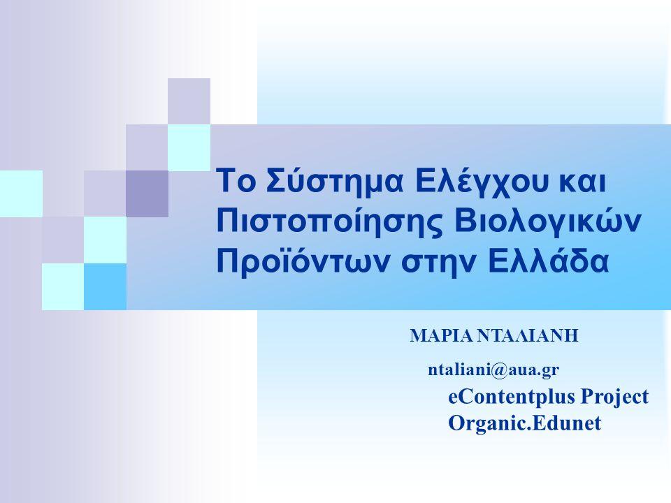 Το Σύστημα Ελέγχου και Πιστοποίησης Βιολογικών Προϊόντων στην Ελλάδα eContentplus Project Organic.Edunet ΜΑΡΙΑ ΝΤΑΛΙΑΝΗ ntaliani@aua.gr