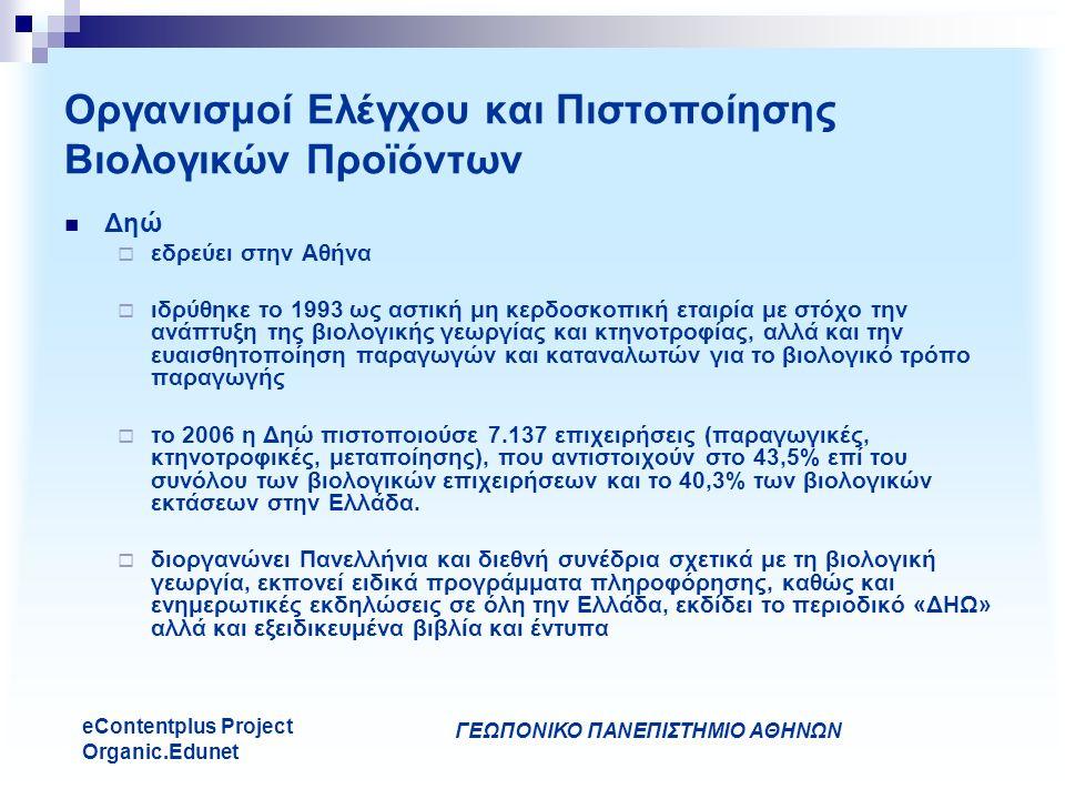 ΓΕΩΠΟΝΙΚΟ ΠΑΝΕΠΙΣΤΗΜΙΟ ΑΘΗΝΩΝ eContentplus Project Organic.Edunet Οργανισμοί Ελέγχου και Πιστοποίησης Βιολογικών Προϊόντων Δηώ  εδρεύει στην Αθήνα  ιδρύθηκε το 1993 ως αστική μη κερδοσκοπική εταιρία με στόχο την ανάπτυξη της βιολογικής γεωργίας και κτηνοτροφίας, αλλά και την ευαισθητοποίηση παραγωγών και καταναλωτών για το βιολογικό τρόπο παραγωγής  το 2006 η Δηώ πιστοποιούσε 7.137 επιχειρήσεις (παραγωγικές, κτηνοτροφικές, μεταποίησης), που αντιστοιχούν στο 43,5% επί του συνόλου των βιολογικών επιχειρήσεων και το 40,3% των βιολογικών εκτάσεων στην Ελλάδα.