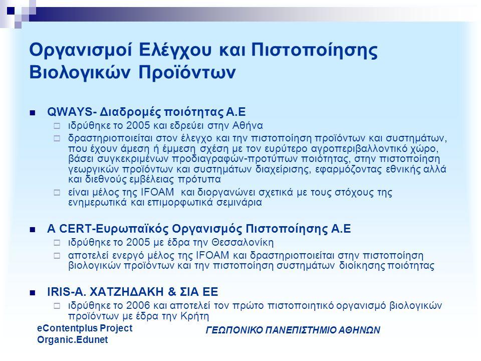 ΓΕΩΠΟΝΙΚΟ ΠΑΝΕΠΙΣΤΗΜΙΟ ΑΘΗΝΩΝ eContentplus Project Organic.Edunet Οργανισμοί Ελέγχου και Πιστοποίησης Βιολογικών Προϊόντων QWAYS- Διαδρομές ποιότητας Α.Ε  ιδρύθηκε το 2005 και εδρεύει στην Αθήνα  δραστηριοποιείται στον έλεγχο και την πιστοποίηση προϊόντων και συστημάτων, που έχουν άμεση ή έμμεση σχέση με τον ευρύτερο αγροπεριβαλλοντικό χώρο, βάσει συγκεκριμένων προδιαγραφών-προτύπων ποιότητας, στην πιστοποίηση γεωργικών προϊόντων και συστημάτων διαχείρισης, εφαρμόζοντας εθνικής αλλά και διεθνούς εμβέλειας πρότυπα  είναι μέλος της IFOAM και διοργανώνει σχετικά με τους στόχους της ενημερωτικά και επιμορφωτικά σεμινάρια A CERT-Ευρωπαϊκός Οργανισμός Πιστοποίησης Α.Ε  ιδρύθηκε το 2005 με έδρα την Θεσσαλονίκη  αποτελεί ενεργό μέλος της IFOAM και δραστηριοποιείται στην πιστοποίηση βιολογικών προϊόντων και την πιστοποίηση συστημάτων διοίκησης ποιότητας IRIS-Α.