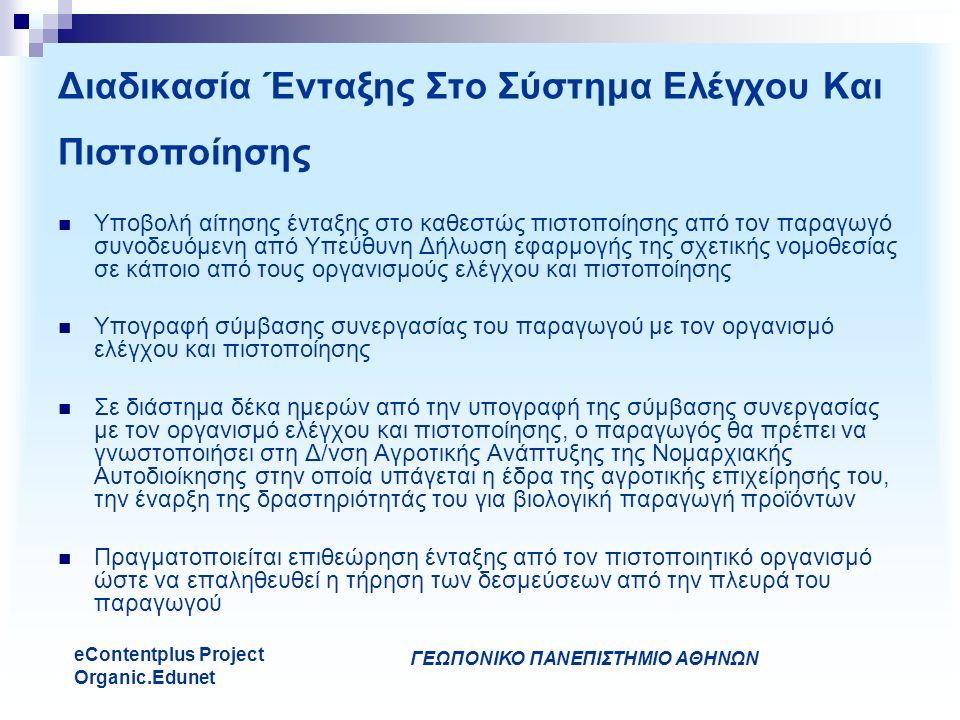 ΓΕΩΠΟΝΙΚΟ ΠΑΝΕΠΙΣΤΗΜΙΟ ΑΘΗΝΩΝ eContentplus Project Organic.Edunet Διαδικασία Ένταξης Στο Σύστημα Ελέγχου Και Πιστοποίησης Υποβολή αίτησης ένταξης στο καθεστώς πιστοποίησης από τον παραγωγό συνοδευόμενη από Υπεύθυνη Δήλωση εφαρμογής της σχετικής νομοθεσίας σε κάποιο από τους οργανισμούς ελέγχου και πιστοποίησης Υπογραφή σύμβασης συνεργασίας του παραγωγού με τον οργανισμό ελέγχου και πιστοποίησης Σε διάστημα δέκα ημερών από την υπογραφή της σύμβασης συνεργασίας με τον οργανισμό ελέγχου και πιστοποίησης, ο παραγωγός θα πρέπει να γνωστοποιήσει στη Δ/νση Αγροτικής Ανάπτυξης της Νομαρχιακής Αυτοδιοίκησης στην οποία υπάγεται η έδρα της αγροτικής επιχείρησής του, την έναρξη της δραστηριότητάς του για βιολογική παραγωγή προϊόντων Πραγματοποιείται επιθεώρηση ένταξης από τον πιστοποιητικό οργανισμό ώστε να επαληθευθεί η τήρηση των δεσμεύσεων από την πλευρά του παραγωγού