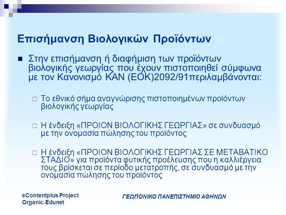 ΓΕΩΠΟΝΙΚΟ ΠΑΝΕΠΙΣΤΗΜΙΟ ΑΘΗΝΩΝ eContentplus Project Organic.Edunet Επισήμανση Βιολογικών Προϊόντων Στην επισήμανση ή διαφήμιση των προϊόντων βιολογικής γεωργίας που έχουν πιστοποιηθεί σύμφωνα με τον Κανονισμό ΚΑΝ (ΕΟΚ)2092/91περιλαμβάνονται:  Το εθνικό σήμα αναγνώρισης πιστοποιημένων προϊόντων βιολογικής γεωργίας  Η ένδειξη «ΠΡΟΙΟΝ ΒΙΟΛΟΓΙΚΗΣ ΓΕΩΡΓΙΑΣ» σε συνδυασμό με την ονομασία πώλησης του προϊόντος  Η ένδειξη «ΠΡΟΙΟΝ ΒΙΟΛΟΓΙΚΗΣ ΓΕΩΡΓΙΑΣ ΣΕ ΜΕΤΑΒΑΤΙΚΟ ΣΤΑΔΙΟ» για προϊόντα φυτικής προέλευσης που η καλλιέργεια τους βρίσκεται σε περίοδο μετατροπής, σε συνδυασμό με την ονομασία πώλησης του προϊόντος