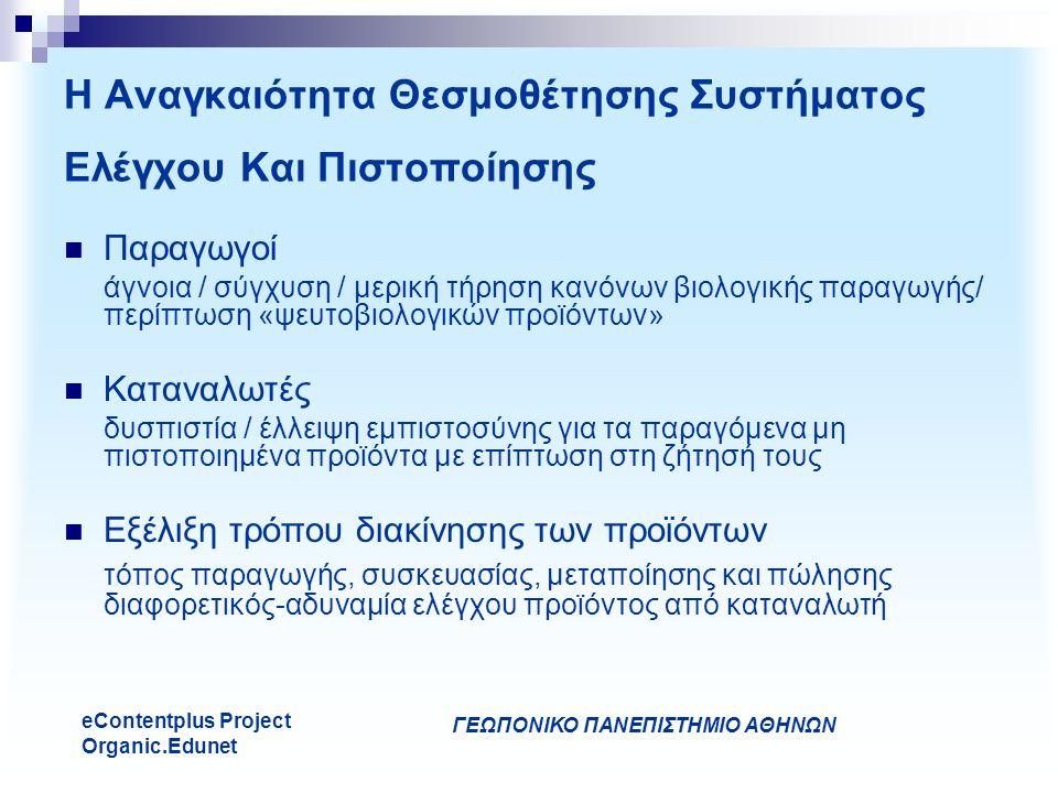 ΓΕΩΠΟΝΙΚΟ ΠΑΝΕΠΙΣΤΗΜΙΟ ΑΘΗΝΩΝ eContentplus Project Organic.Edunet Η Αναγκαιότητα Θεσμοθέτησης Συστήματος Ελέγχου Και Πιστοποίησης Παραγωγοί άγνοια / σύγχυση / μερική τήρηση κανόνων βιολογικής παραγωγής/ περίπτωση «ψευτοβιολογικών προϊόντων» Καταναλωτές δυσπιστία / έλλειψη εμπιστοσύνης για τα παραγόμενα μη πιστοποιημένα προϊόντα με επίπτωση στη ζήτησή τους Εξέλιξη τρόπου διακίνησης των προϊόντων τόπος παραγωγής, συσκευασίας, μεταποίησης και πώλησης διαφορετικός-αδυναμία ελέγχου προϊόντος από καταναλωτή
