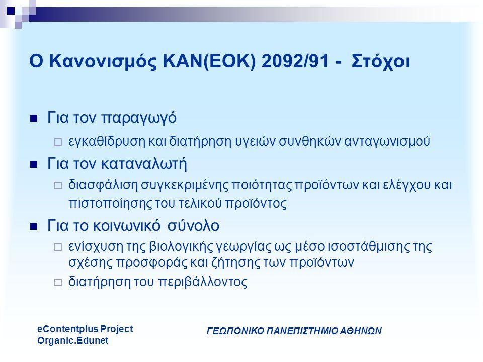 ΓΕΩΠΟΝΙΚΟ ΠΑΝΕΠΙΣΤΗΜΙΟ ΑΘΗΝΩΝ eContentplus Project Organic.Edunet Για τον παραγωγό  εγκαθίδρυση και διατήρηση υγειών συνθηκών ανταγωνισμού Για τον καταναλωτή  διασφάλιση συγκεκριμένης ποιότητας προϊόντων και ελέγχου και πιστοποίησης του τελικού προϊόντος Για το κοινωνικό σύνολο  ενίσχυση της βιολογικής γεωργίας ως μέσο ισοστάθμισης της σχέσης προσφοράς και ζήτησης των προϊόντων  διατήρηση του περιβάλλοντος Ο Κανονισμός ΚΑΝ(ΕΟΚ) 2092/91 - Στόχοι