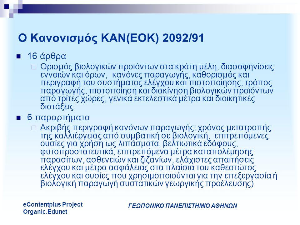 ΓΕΩΠΟΝΙΚΟ ΠΑΝΕΠΙΣΤΗΜΙΟ ΑΘΗΝΩΝ eContentplus Project Organic.Edunet Ο Κανονισμός ΚΑΝ(ΕΟΚ) 2092/91 16 άρθρα  Ορισμός βιολογικών προϊόντων στα κράτη μέλη, διασαφηνίσεις εννοιών και όρων, κανόνες παραγωγής, καθορισμός και περιγραφή του συστήματος ελέγχου και πιστοποίησης, τρόπος παραγωγής, πιστοποίηση και διακίνηση βιολογικών προϊόντων από τρίτες χώρες, γενικά εκτελεστικά μέτρα και διοικητικές διατάξεις 6 παραρτήματα  Ακριβής περιγραφή κανόνων παραγωγής: χρόνος μετατροπής της καλλιέργειας από συμβατική σε βιολογική, επιτρεπόμενες ουσίες για χρήση ως λιπάσματα, βελτιωτικά εδάφους, φυτοπροστατευτικά, επιτρεπόμενα μέτρα καταπολέμησης παρασίτων, ασθενειών και ζιζανίων, ελάχιστες απαιτήσεις ελέγχου και μέτρα ασφάλειας στα πλαίσια του καθεστώτος ελέγχου και ουσίες που χρησιμοποιούνται για την επεξεργασία ή βιολογική παραγωγή συστατικών γεωργικής προέλευσης)