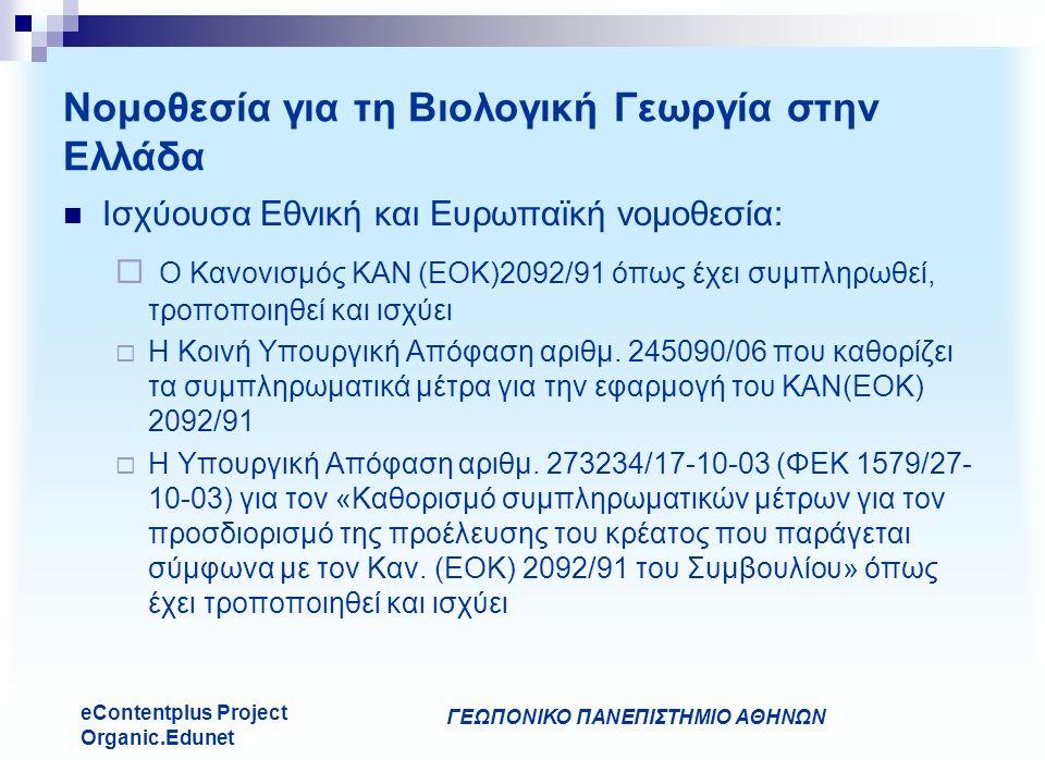 ΓΕΩΠΟΝΙΚΟ ΠΑΝΕΠΙΣΤΗΜΙΟ ΑΘΗΝΩΝ eContentplus Project Organic.Edunet Νομοθεσία για τη Βιολογική Γεωργία στην Ελλάδα Ισχύουσα Εθνική και Ευρωπαϊκή νομοθεσία:  Ο Κανονισμός ΚΑΝ (ΕΟΚ)2092/91 όπως έχει συμπληρωθεί, τροποποιηθεί και ισχύει  Η Κοινή Υπουργική Απόφαση αριθμ.