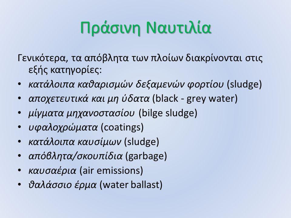 Πράσινη Ναυτιλία Γενικότερα, τα απόβλητα των πλοίων διακρίνονται στις εξής κατηγορίες: κατάλοιπα καθαρισμών δεξαμενών φορτίου (sludge) αποχετευτικά και μη ύδατα (black - grey water) μίγματα μηχανοστασίου (bilge sludge) υφαλοχρώματα (coatings) κατάλοιπα καυσίμων (sludge) απόβλητα/σκουπίδια (garbage) καυσαέρια (air emissions) θαλάσσιο έρμα (water ballast)