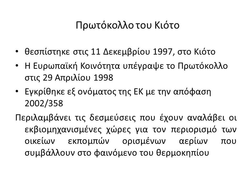 Πρωτόκολλο του Κιότο θεσπίστηκε στις 11 Δεκεμβρίου 1997, στο Κιότο Η Ευρωπαϊκή Κοινότητα υπέγραψε το Πρωτόκολλο στις 29 Απριλίου 1998 Εγκρίθηκε εξ ονόματος της ΕΚ με την απόφαση 2002/358 Περιλαμβάνει τις δεσμεύσεις που έχουν αναλάβει οι εκβιομηχανισμένες χώρες για τον περιορισμό των οικείων εκπομπών ορισμένων αερίων που συμβάλλουν στο φαινόμενο του θερμοκηπίου