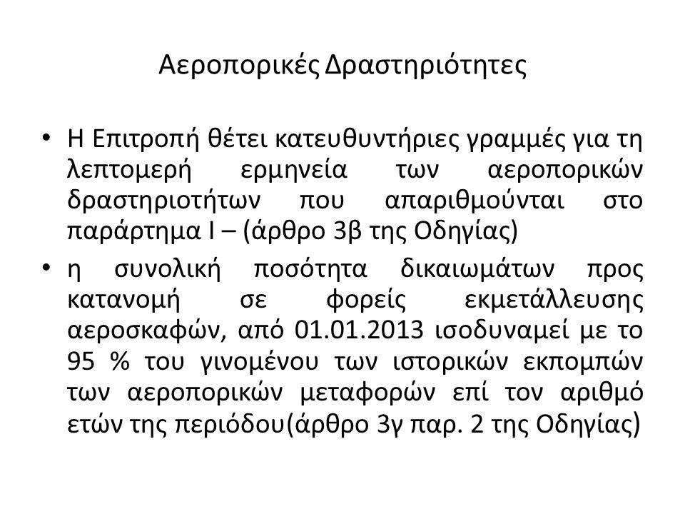 Αεροπορικές Δραστηριότητες Η Επιτροπή θέτει κατευθυντήριες γραμμές για τη λεπτομερή ερμηνεία των αεροπορικών δραστηριοτήτων που απαριθμούνται στο παράρτημα Ι – (άρθρο 3β της Οδηγίας) η συνολική ποσότητα δικαιωμάτων προς κατανομή σε φορείς εκμετάλλευσης αεροσκαφών, από 01.01.2013 ισοδυναμεί με το 95 % του γινομένου των ιστορικών εκπομπών των αεροπορικών μεταφορών επί τον αριθμό ετών της περιόδου(άρθρο 3γ παρ.