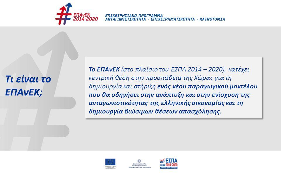 3 ΕΠΑνΕΚ: σηματοδοτεί τη στροφή σε ένα νέο αναπτυξιακό πρότυπο της χώρας, το οποίο υποστηρίζεται από το νέο ΕΣΠΑ 2014-2020 Πρόγραμμα «σημαιοφόρος» της ανάπτυξης, της εξωστρέφειας & της καινοτομίας στο νέο ΕΣΠΑ  επικεντρώνεται σε εννέα (9) τομείς προτεραιότητας (Αγροδιατροφή / Βιομηχανία τροφίμων, Ενέργεια, Εφοδιαστική Αλυσίδα, Πολιτιστικές & Δημιουργικές Βιομηχανίες, Περιβάλλον, Τουρισμός, ΤΠΕ, Υγεία, Υλικά – Κατασκευές) Εστίαση των επενδύσεων σε κλάδους με υψηλή προστιθέμενη αξία για την οικονομία και με δυνατότητα δημιουργίας βιώσιμων θέσεων απασχόλησης, με ιδιαίτερη έμφαση στην υποστήριξη των εξωστρεφών επιχειρήσεων Ποσοστό ~ 25% των πόρων του νέου ΕΣΠΑ 2014-2020 (εξαιρουμένων ΕΓΤΑΑ & ΕΤΘΑ) Πολυτομεακό, αλλά και πολυταμειακό