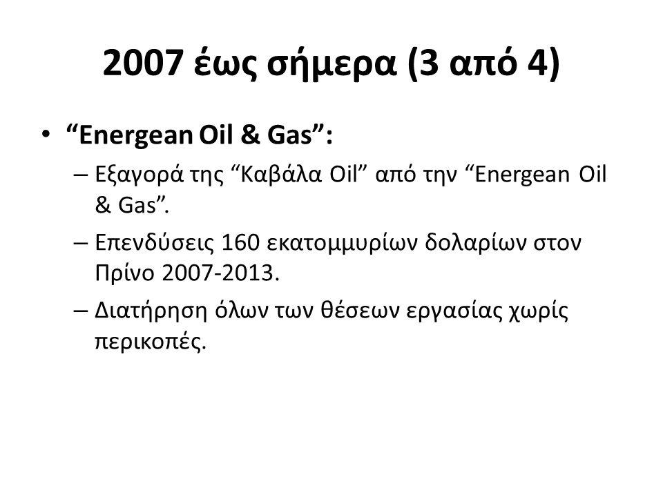 2007 έως σήμερα (3 από 4) Energean Oil & Gas : – Εξαγορά της Καβάλα Oil από την Energean Oil & Gas .