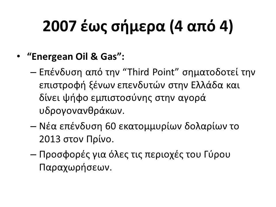 2007 έως σήμερα (4 από 4) Energean Oil & Gas : – Επένδυση από την Third Point σηματοδοτεί την επιστροφή ξένων επενδυτών στην Ελλάδα και δίνει ψήφο εμπιστοσύνης στην αγορά υδρογονανθράκων.