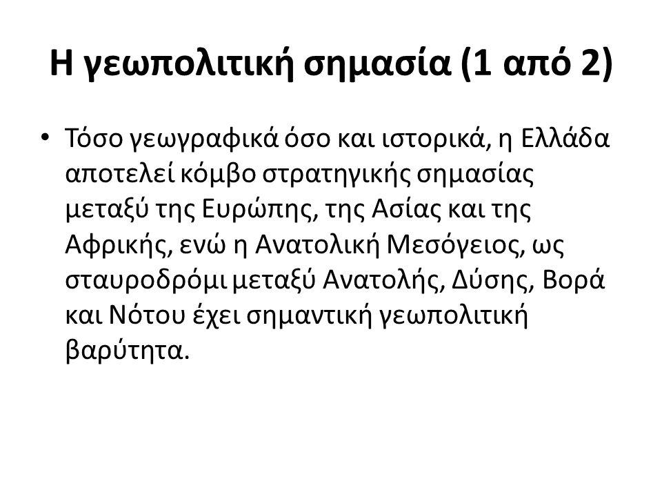 Η γεωπολιτική σημασία (1 από 2) Τόσο γεωγραφικά όσο και ιστορικά, η Ελλάδα αποτελεί κόμβο στρατηγικής σημασίας μεταξύ της Ευρώπης, της Ασίας και της Α