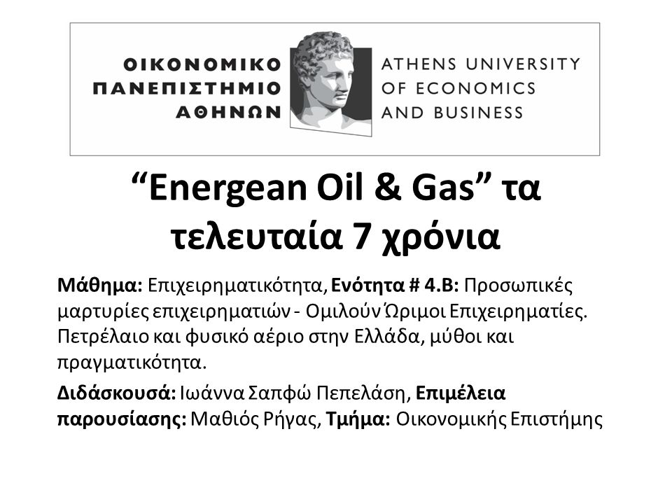 Energean Oil & Gas τα τελευταία 7 χρόνια Μάθημα: Επιχειρηματικότητα, Ενότητα # 4.Β: Προσωπικές μαρτυρίες επιχειρηματιών - Ομιλούν Ώριμοι Επιχειρηματίες.