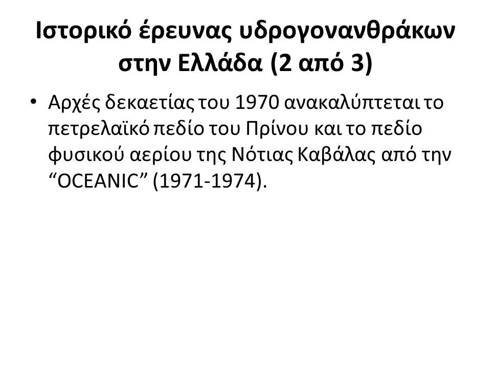 Ιστορικό έρευνας υδρογονανθράκων στην Ελλάδα (2 από 3) Αρχές δεκαετίας του 1970 ανακαλύπτεται το πετρελαϊκό πεδίο του Πρίνου και το πεδίο φυσικού αερίου της Νότιας Καβάλας από την OCEANIC (1971-1974).