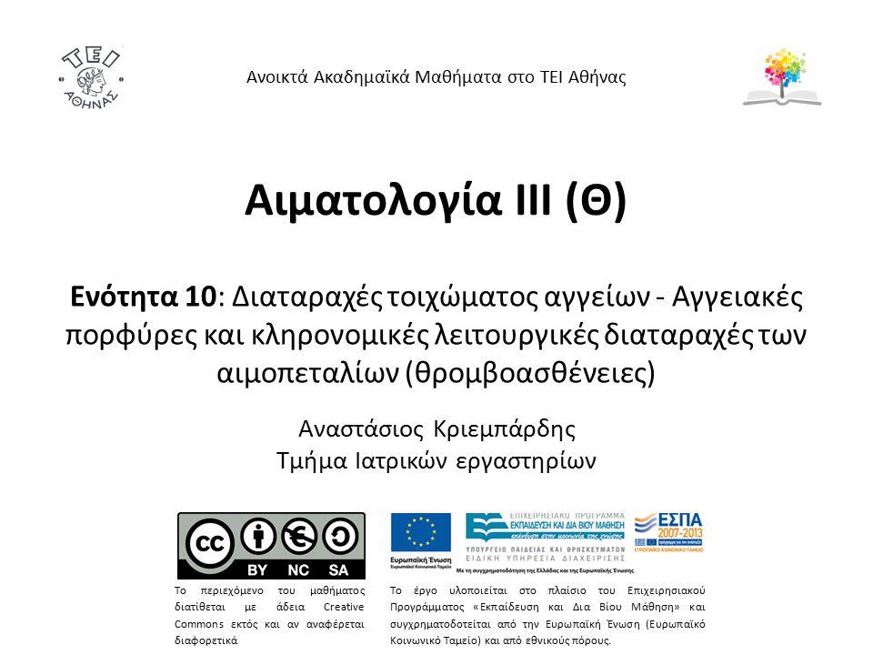 Αιματολογία ΙΙΙ (Θ) Ενότητα 10: Διαταραχές τοιχώματος αγγείων - Αγγειακές πορφύρες και κληρονομικές λειτουργικές διαταραχές των αιμοπεταλίων (θρομβοασθένειες) Αναστάσιος Κριεμπάρδης Τμήμα Ιατρικών εργαστηρίων Ανοικτά Ακαδημαϊκά Μαθήματα στο ΤΕΙ Αθήνας Το περιεχόμενο του μαθήματος διατίθεται με άδεια Creative Commons εκτός και αν αναφέρεται διαφορετικά Το έργο υλοποιείται στο πλαίσιο του Επιχειρησιακού Προγράμματος «Εκπαίδευση και Δια Βίου Μάθηση» και συγχρηματοδοτείται από την Ευρωπαϊκή Ένωση (Ευρωπαϊκό Κοινωνικό Ταμείο) και από εθνικούς πόρους.
