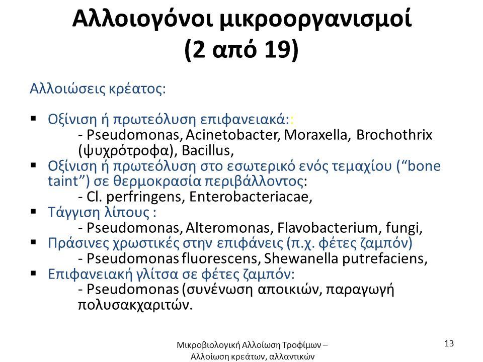 Αλλοιογόνοι μικροοργανισμοί (2 από 19) Αλλοιώσεις κρέατος:  Οξίνιση ή πρωτεόλυση επιφανειακά:: - Pseudomonas, Acinetobacter, Moraxella, Brochothrix (ψυχρότροφα), Bacillus,  Οξίνιση ή πρωτεόλυση στο εσωτερικό ενός τεμαχίου ( bone taint ) σε θερμοκρασία περιβάλλοντος: - Cl.