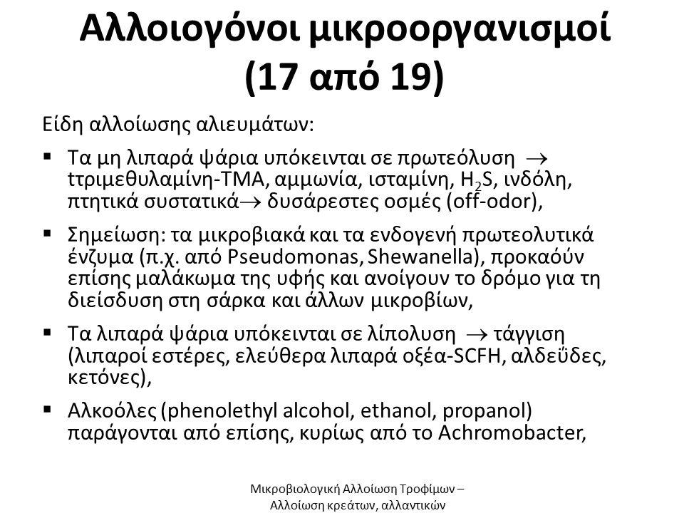 Αλλοιογόνοι μικροοργανισμοί (17 από 19) Είδη αλλοίωσης αλιευμάτων:  Τα μη λιπαρά ψάρια υπόκεινται σε πρωτεόλυση  tτριμεθυλαμίνη-ΤΜΑ, αμμωνία, ισταμίνη, H 2 S, ινδόλη, πτητικά συστατικά  δυσάρεστες οσμές (off-odor),  Σημείωση: τα μικροβιακά και τα ενδογενή πρωτεολυτικά ένζυμα (π.χ.