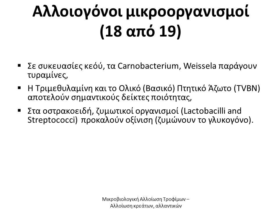 Αλλοιογόνοι μικροοργανισμοί (18 από 19)  Σε συκευασίες κεόύ, τα Carnobacterium, Weissela παράγουν τυραμίνες,  Η Τριμεθυλαμίνη και το Ολικό (Βασικό) Πτητικό Άζωτο (TVΒN) αποτελούν σημαντικούς δείκτες ποιότητας,  Στα οστρακοειδή, ζυμωτικοί οργανισμοί (Lactobacilli and Streptococci) προκαλούν οξίνιση (ζυμώνουν το γλυκογόνο).