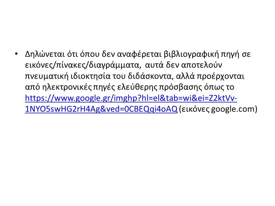Δηλώνεται ότι όπου δεν αναφέρεται βιβλιογραφική πηγή σε εικόνες/πίνακες/διαγράμματα, αυτά δεν αποτελούν πνευματική ιδιοκτησία του διδάσκοντα, αλλά προέρχονται από ηλεκτρονικές πηγές ελεύθερης πρόσβασης όπως το https://www.google.gr/imghp hl=el&tab=wi&ei=Z2ktVv- 1NYO5swHG2rH4Ag&ved=0CBEQqi4oAQ (εικόνες google.com) https://www.google.gr/imghp hl=el&tab=wi&ei=Z2ktVv- 1NYO5swHG2rH4Ag&ved=0CBEQqi4oAQ