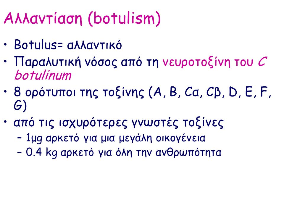 Αλλαντίαση (botulism) Botulus= αλλαντικό Παραλυτική νόσος από τη νευροτοξίνη του C botulinum 8 ορότυποι της τοξίνης (A, B, Cα, Cβ, D, E, F, G) από τις ισχυρότερες γνωστές τοξίνες –1μg αρκετό για μια μεγάλη οικογένεια –0.4 kg αρκετό για όλη την ανθρωπότητα