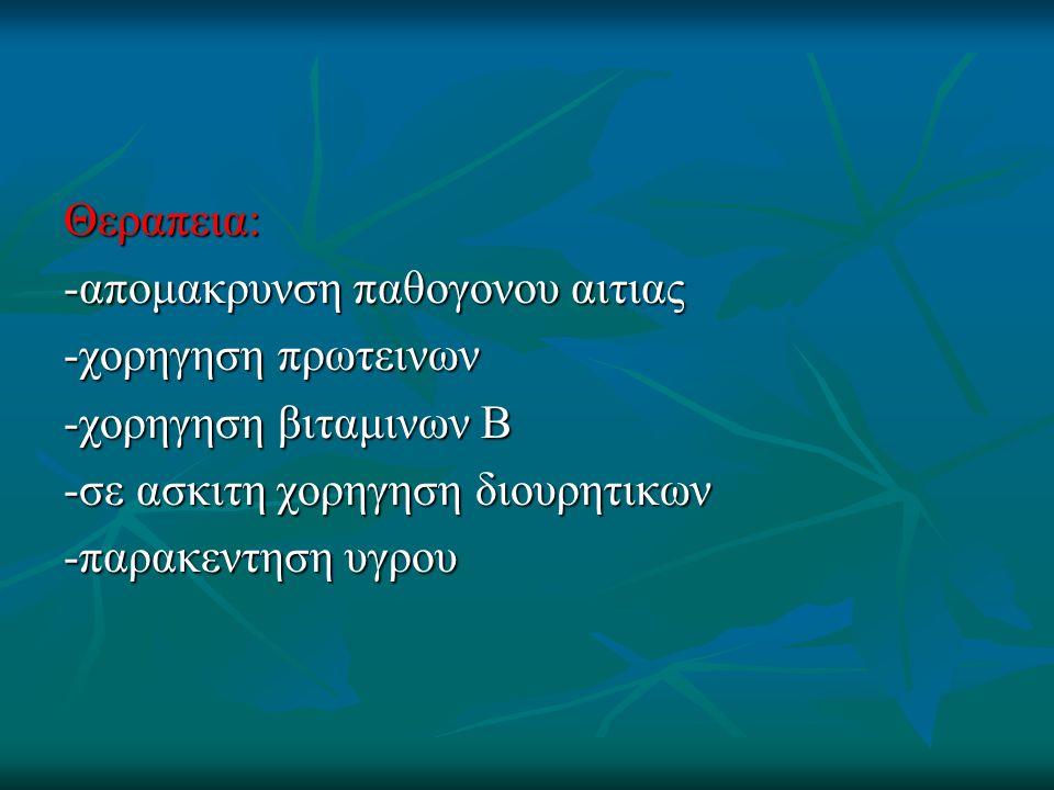 Θεραπεια: -απομακρυνση παθογονου αιτιας -χορηγηση πρωτεινων -χορηγηση βιταμινων Β -σε ασκιτη χορηγηση διουρητικων -παρακεντηση υγρου