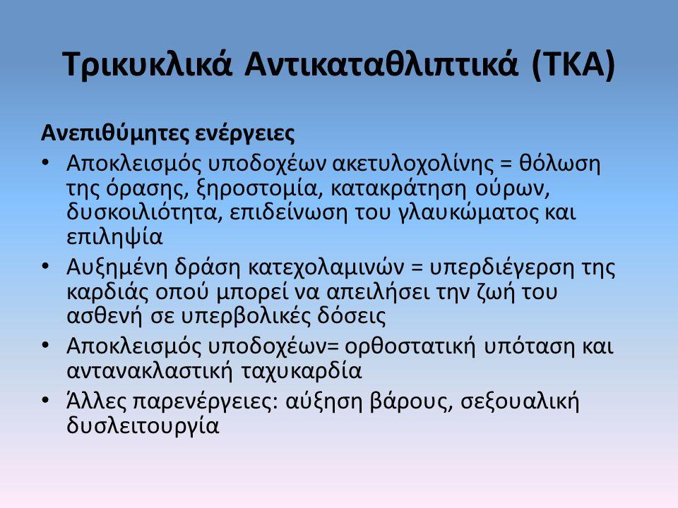 Τρικυκλικά Αντικαταθλιπτικά (ΤΚΑ) Ανεπιθύμητες ενέργειες Αποκλεισμός υποδοχέων ακετυλοχολίνης = θόλωση της όρασης, ξηροστομία, κατακράτηση ούρων, δυσκοιλιότητα, επιδείνωση του γλαυκώματος και επιληψία Αυξημένη δράση κατεχολαμινών = υπερδιέγερση της καρδιάς οπού μπορεί να απειλήσει την ζωή του ασθενή σε υπερβολικές δόσεις Αποκλεισμός υποδοχέων= ορθοστατική υπόταση και αντανακλαστική ταχυκαρδία Άλλες παρενέργειες: αύξηση βάρους, σεξουαλική δυσλειτουργία