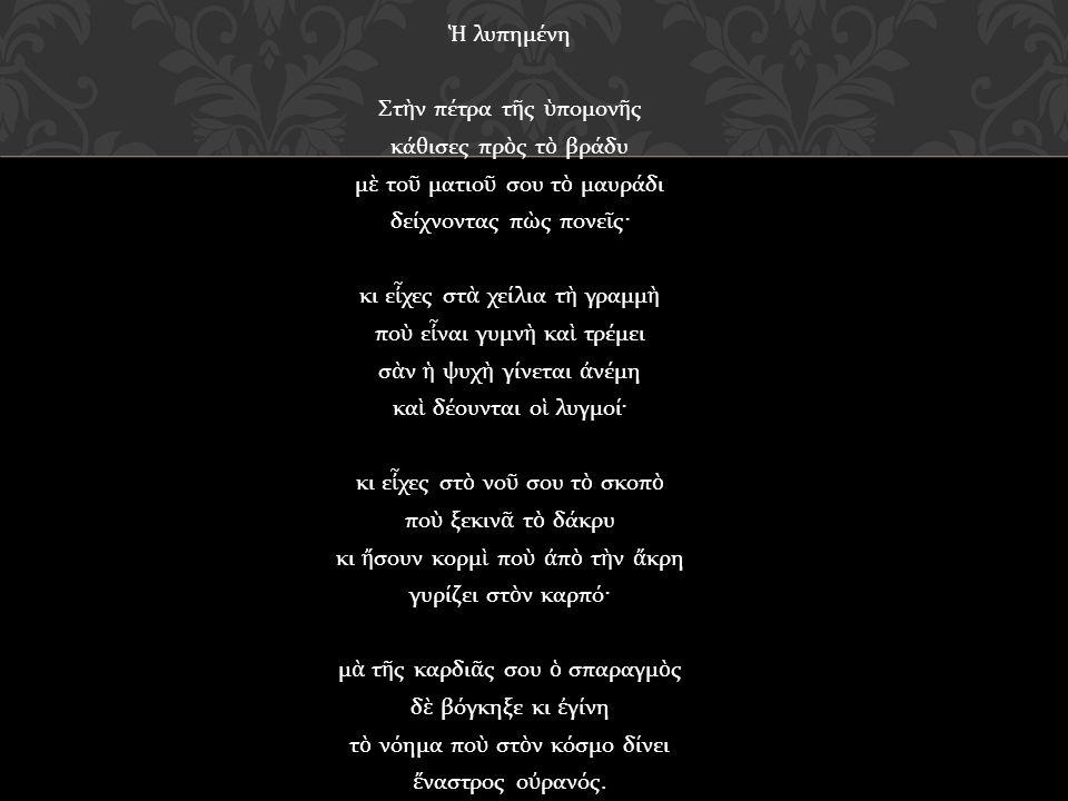 Ἡ λυπημένη Στ ὴ ν πέτρα τ ῆ ς ὑ πομον ῆ ς κάθισες πρ ὸ ς τ ὸ βράδυ μ ὲ το ῦ ματιο ῦ σου τ ὸ μαυράδι δείχνοντας π ὼ ς πονε ῖ ς· κι ε ἶ χες στ ὰ χείλια τ ὴ γραμμ ὴ πο ὺ ε ἶ ναι γυμν ὴ κα ὶ τρέμει σ ὰ ν ἡ ψυχ ὴ γίνεται ἀ νέμη κα ὶ δέουνται ο ἱ λυγμοί· κι ε ἶ χες στ ὸ νο ῦ σου τ ὸ σκοπ ὸ πο ὺ ξεκιν ᾶ τ ὸ δάκρυ κι ἤ σουν κορμ ὶ πο ὺ ἀ π ὸ τ ὴ ν ἄ κρη γυρίζει στ ὸ ν καρπό· μ ὰ τ ῆ ς καρδι ᾶ ς σου ὁ σπαραγμ ὸ ς δ ὲ βόγκηξε κι ἐ γίνη τ ὸ νόημα πο ὺ στ ὸ ν κόσμο δίνει ἔ ναστρος ο ὐ ρανός.