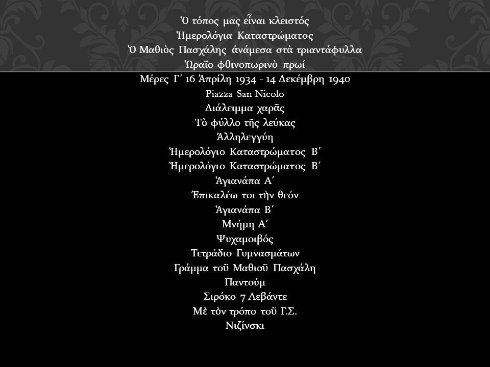 Ὁ τόπος μας ε ἶ ναι κλειστός Ἡ μερολόγια Καταστρώματος Ὁ Μαθι ὸ ς Πασχάλης ἀ νάμεσα στ ὰ τριαντάφυλλα Ὡ ρα ῖ ο φθινοπωριν ὸ πρωί Μέρες Γ ´ 16 Ἀ πρίλη 1934 - 14 Δεκέμβρη 1940 Piazza San Nicolo Διάλειμμα χαρ ᾶ ς Τ ὸ φύλλο τ ῆ ς λεύκας Ἀ λληλεγγύη Ἡ μερολόγιο Καταστρώματος Β ´ Ἁ γιανάπα Α ´ Ἐ πικαλέω τοι τ ὴ ν θεόν Ἁ γιανάπα Β ´ Μνήμη Α ´ Ψυχαμοιβός Τετράδιο Γυμνασμάτων Γράμμα το ῦ Μαθιο ῦ Πασχάλη Παντούμ Σιρόκο 7 Λεβάντε Μ ὲ τ ὸ ν τρόπο το ῦ Γ.