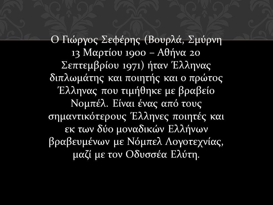 Ο Γιώργος Σεφέρης ( Βουρλά, Σμύρνη 13 Μαρτίου 1900 – Αθήνα 20 Σεπτεμβρίου 1971) ήταν Έλληνας διπλωμάτης και ποιητής και ο πρώτος Έλληνας που τιμήθηκε με βραβείο Νομπέλ.