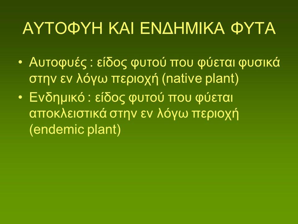 ΑΥΤΟΦΥΗ ΚΑΙ ΕΝΔΗΜΙΚΑ ΦΥΤΑ Αυτοφυές : είδος φυτού που φύεται φυσικά στην εν λόγω περιοχή (native plant) Ενδημικό : είδος φυτού που φύεται αποκλειστικά στην εν λόγω περιοχή (endemic plant)