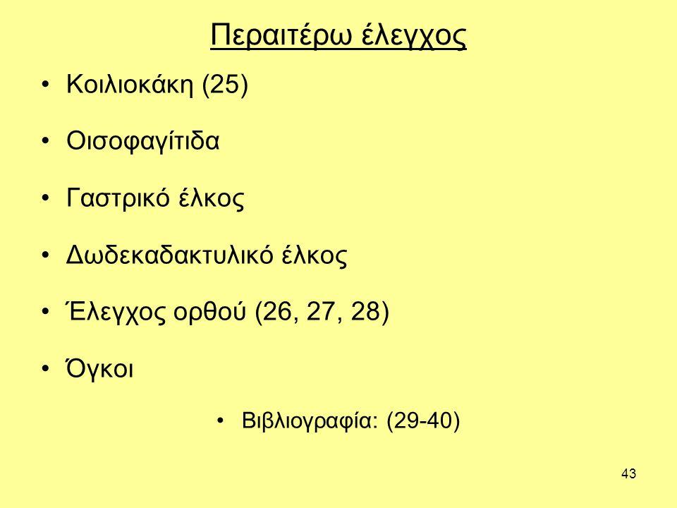 43 Περαιτέρω έλεγχος Κοιλιοκάκη (25) Οισοφαγίτιδα Γαστρικό έλκος Δωδεκαδακτυλικό έλκος Έλεγχος ορθού (26, 27, 28) Όγκοι Βιβλιογραφία: (29-40)