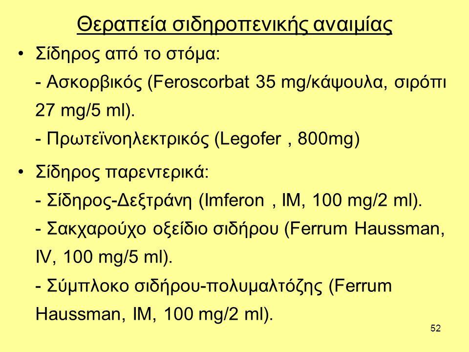 52 Θεραπεία σιδηροπενικής αναιμίας Σίδηρος από το στόμα: - Ασκορβικός (Feroscorbat 35 mg/κάψουλα, σιρόπι 27 mg/5 ml).
