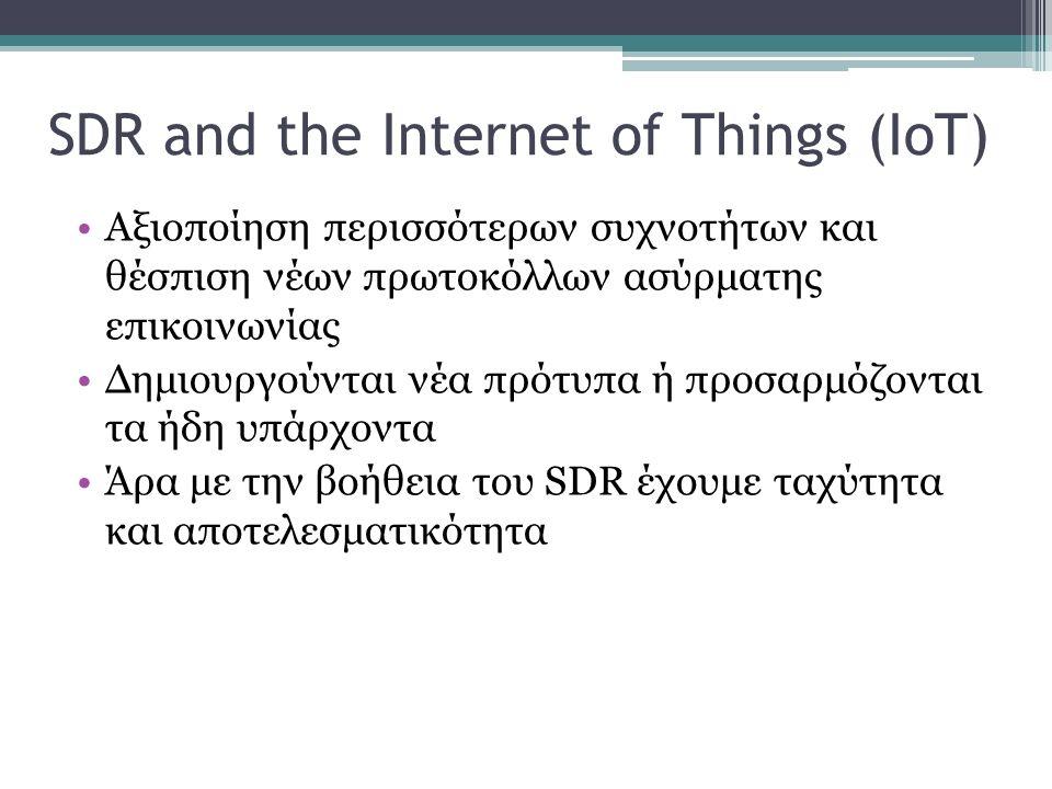 SDR and the Internet of Things (IoT) Αξιοποίηση περισσότερων συχνοτήτων και θέσπιση νέων πρωτοκόλλων ασύρματης επικοινωνίας Δημιουργούνται νέα πρότυπα ή προσαρμόζονται τα ήδη υπάρχοντα Άρα με την βοήθεια του SDR έχουμε ταχύτητα και αποτελεσματικότητα