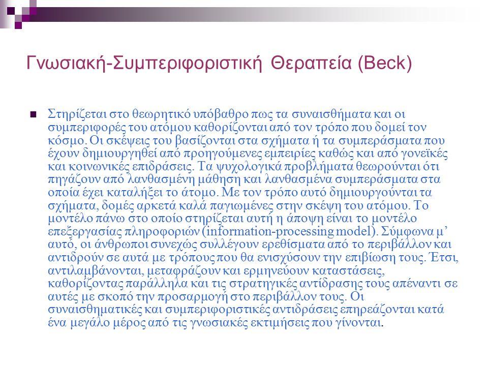 Γνωσιακή-Συμπεριφοριστική Θεραπεία (Beck) Στηρίζεται στο θεωρητικό υπόβαθρο πως τα συναισθήματα και οι συμπεριφορές του ατόμου καθορίζονται από τον τρόπο που δομεί τον κόσμο.