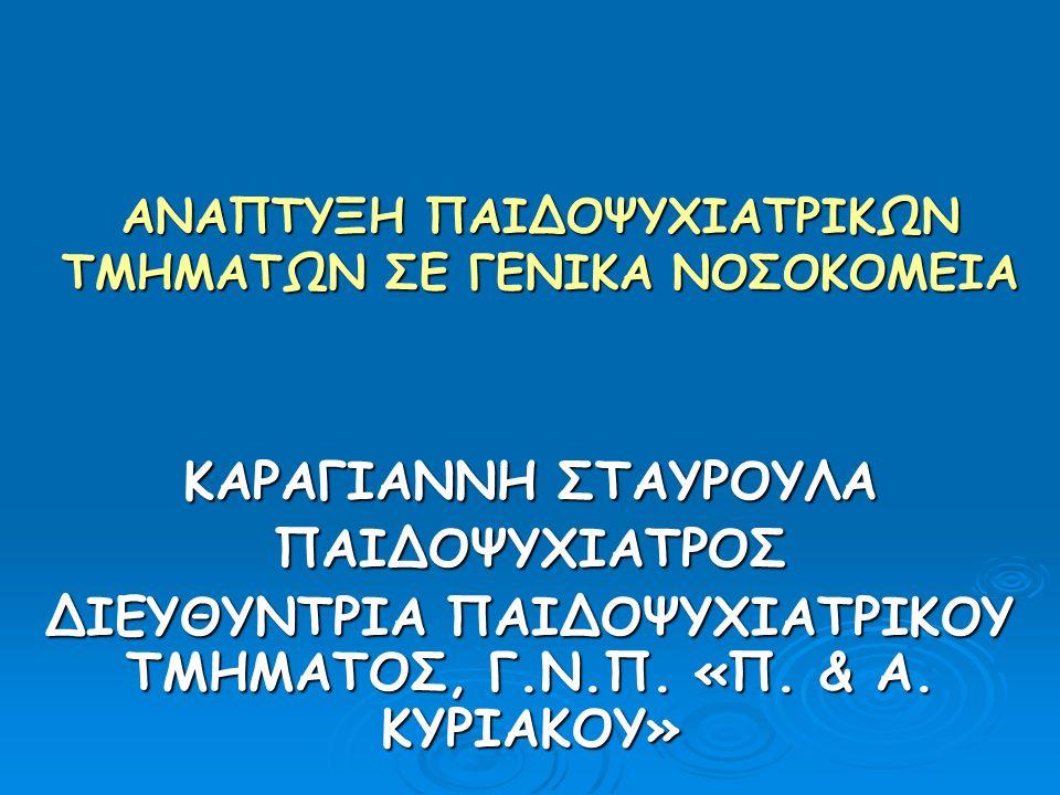 ΑΝΑΠΤΥΞΗ ΠΑΙΔΟΨΥΧΙΑΤΡΙΚΩΝ ΤΜΗΜΑΤΩΝ ΣΕ ΓΕΝΙΚΑ ΝΟΣΟΚΟΜΕΙΑ ΚΑΡΑΓΙΑΝΝΗ ΣΤΑΥΡΟΥΛΑ ΠΑΙΔΟΨΥΧΙΑΤΡΟΣ ΔΙΕΥΘΥΝΤΡΙΑ ΠΑΙΔΟΨΥΧΙΑΤΡΙΚΟΥ ΤΜΗΜΑΤΟΣ, Γ.Ν.Π. «Π. & Α. ΚΥΡ