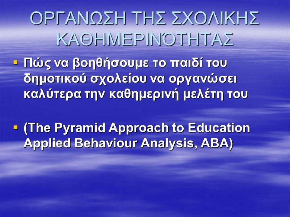 ΟΡΓΑΝΩΣΗ ΤΗΣ ΣΧΟΛΙΚΗΣ ΚΑΘΗΜΕΡΙΝΌΤΗΤΑΣ  Πώς να βοηθήσουμε το παιδί του δημοτικού σχολείου να οργανώσει καλύτερα την καθημερινή μελέτη του  (The Pyramid Approach to Education Applied Behaviour Analysis, ABA)