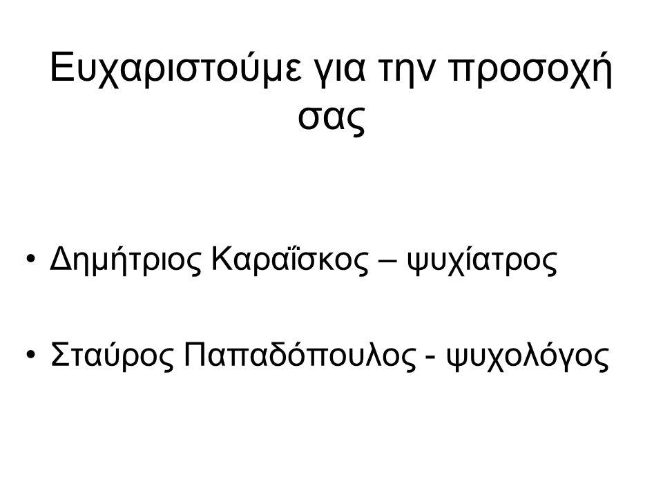 Ευχαριστούμε για την προσοχή σας Δημήτριος Καραΐσκος – ψυχίατρος Σταύρος Παπαδόπουλος - ψυχολόγος