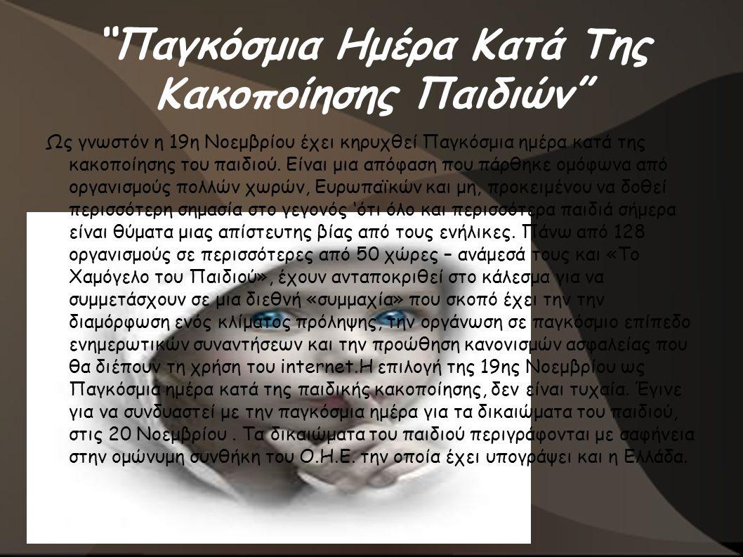 Πηγές ● http://www.hamogelo.gr/4-1/390/Pagkosmia-hmera- kata-ths-kakopoihshs-toy-poidioy-koi-odoiporiko- gia-ta-dikoiomata-toy-poidioy-koi-thn-exeyresh- praktikon-lyseon-g http://www.hamogelo.gr/4-1/390/Pagkosmia-hmera- kata-ths-kakopoihshs-toy-poidioy-koi-odoiporiko- gia-ta-dikoiomata-toy-poidioy-koi-thn-exeyresh- praktikon-lyseon-g ● http://el.wikipedia.org/wiki/%CE%A0%CE%B1%C E%B9%CE%B4%CE%B9%CE%BA%CE%AE_% CE%BA%CE%B1%CE%BA%CE%BF%CF%80% CE%BF%CE%AF%CE%B7%CF%83%CE%B7 http://el.wikipedia.org/wiki/%CE%A0%CE%B1%C E%B9%CE%B4%CE%B9%CE%BA%CE%AE_% CE%BA%CE%B1%CE%BA%CE%BF%CF%80% CE%BF%CE%AF%CE%B7%CF%83%CE%B7 ● http://e-psychology.gr/violence-abuse/716-paidikh- kakopoihsh-morfes-kai-synepeies-sthn-psychikh- ygeia-tou-paidiou http://e-psychology.gr/violence-abuse/716-paidikh- kakopoihsh-morfes-kai-synepeies-sthn-psychikh- ygeia-tou-paidiou