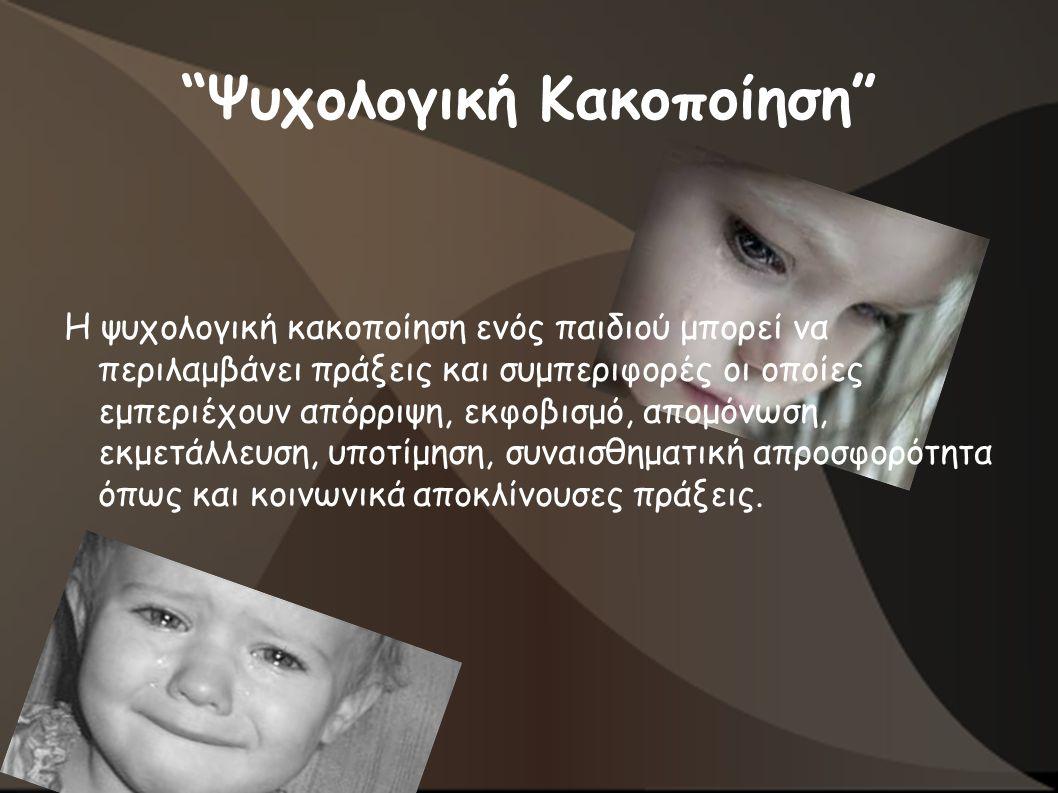 Ψυχολογική Κακοποίηση Η ψυχολογική κακοποίηση ενός παιδιού μπορεί να περιλαμβάνει πράξεις και συμπεριφορές οι οποίες εμπεριέχουν απόρριψη, εκφοβισμό, απομόνωση, εκμετάλλευση, υποτίμηση, συναισθηματική απροσφορότητα όπως και κοινωνικά αποκλίνουσες πράξεις.