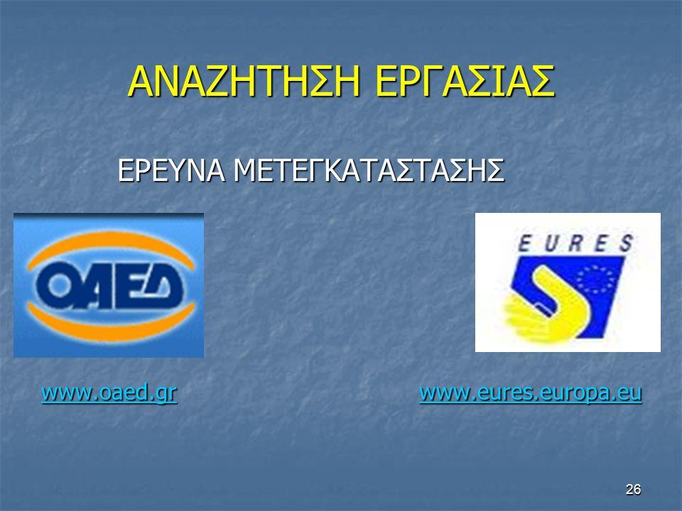26 ΑΝΑΖΗΤΗΣΗ ΕΡΓΑΣΙΑΣ ΕΡΕΥΝΑ ΜΕΤΕΓΚΑΤΑΣΤΑΣΗΣ ΕΡΕΥΝΑ ΜΕΤΕΓΚΑΤΑΣΤΑΣΗΣ www.oaed.grwww.oaed.gr www.eures.europa.eu www.eures.europa.eu www.oaed.gr www.eures.europa.eu