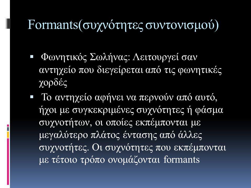 Formants(συχνότητες συντονισμού)  Οι συχνότητες των δύο πρώτων formants, καθορίζουν τη δημιουργία των φωνημάτων.