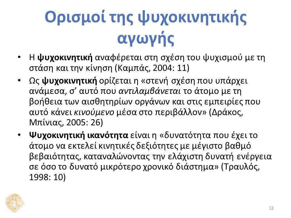 Η ψυχοκινητική αναφέρεται στη σχέση του ψυχισμού με τη στάση και την κίνηση (Καμπάς, 2004: 11) Ως ψυχοκινητική ορίζεται η «στενή σχέση που υπάρχει ανάμεσα, σ' αυτό που αντιλαμβάνεται το άτομο με τη βοήθεια των αισθητηρίων οργάνων και στις εμπειρίες που αυτό κάνει κινούμενο μέσα στο περιβάλλον» (Δράκος, Μπίνιας, 2005: 26) Ψυχοκινητική ικανότητα είναι η «δυνατότητα που έχει το άτομο να εκτελεί κινητικές δεξιότητες με μέγιστο βαθμό βεβαιότητας, καταναλώνοντας την ελάχιστη δυνατή ενέργεια σε όσο το δυνατό μικρότερο χρονικό διάστημα» (Τραυλός, 1998: 10) 12 Ορισμοί της ψυχοκινητικής αγωγής