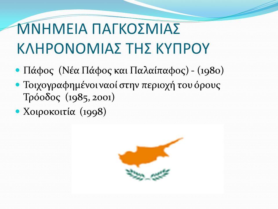 ΜΝΗΜΕΙΑ ΠΑΓΚΟΣΜΙΑΣ ΚΛΗΡΟΝΟΜΙΑΣ ΤΗΣ ΚΥΠΡΟΥ Πάφος (Νέα Πάφος και Παλαίπαφος) - (1980) Τοιχογραφημένοι ναοί στην περιοχή του όρους Τρόοδος (1985, 2001) Χοιροκοιτία (1998)