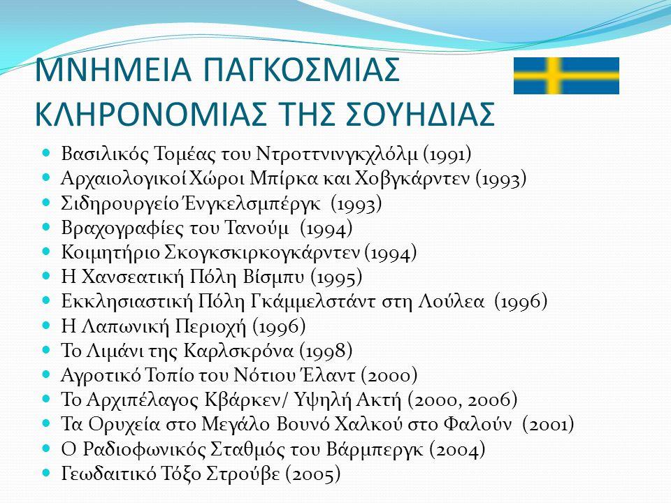 ΜΝΗΜΕΙΑ ΠΑΓΚΟΣΜΙΑΣ ΚΛΗΡΟΝΟΜΙΑΣ ΤΗΣ ΣΟΥΗΔΙΑΣ Βασιλικός Τομέας του Ντροττνινγκχλόλμ (1991) Αρχαιολογικοί Χώροι Μπίρκα και Χοβγκάρντεν (1993) Σιδηρουργείο Ένγκελσμπέργκ (1993) Βραχογραφίες του Τανούμ (1994) Κοιμητήριο Σκογκσκιρκογκάρντεν (1994) Η Χανσεατική Πόλη Βίσμπυ (1995) Εκκλησιαστική Πόλη Γκάμμελστάντ στη Λούλεα (1996) Η Λαπωνική Περιοχή (1996) Το Λιμάνι της Καρλσκρόνα (1998) Αγροτικό Τοπίο του Νότιου Έλαντ (2000) Το Αρχιπέλαγος Κβάρκεν/ Υψηλή Ακτή (2000, 2006) Τα Ορυχεία στο Μεγάλο Βουνό Χαλκού στο Φαλούν (2001) Ο Ραδιοφωνικός Σταθμός του Βάρμπεργκ (2004) Γεωδαιτικό Τόξο Στρούβε (2005)