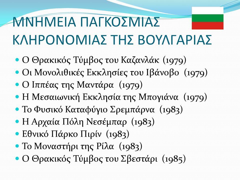 ΜΝΗΜΕΙΑ ΠΑΓΚΟΣΜΙΑΣ ΚΛΗΡΟΝΟΜΙΑΣ ΤΗΣ ΒΟΥΛΓΑΡΙΑΣ Ο Θρακικός Τύμβος του Καζανλάκ (1979) Οι Μονολιθικές Εκκλησίες του Ιβάνοβο (1979) Ο Ιππέας της Μαντάρα (1979) Η Μεσαιωνική Εκκλησία της Μπογιάνα (1979) Το Φυσικό Καταφύγιο Σρεμπάρνα (1983) Η Αρχαία Πόλη Νεσέμπαρ (1983) Εθνικό Πάρκο Πιρίν (1983) Το Μοναστήρι της Ρίλα (1983) Ο Θρακικός Τύμβος του Σβεστάρι (1985)