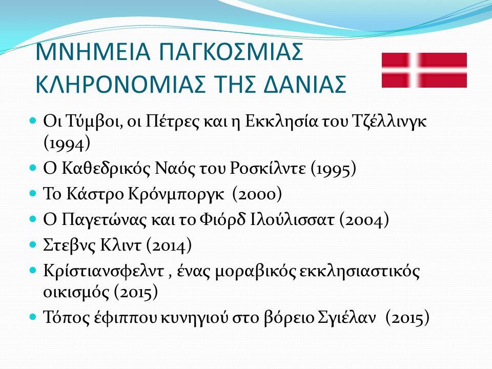 ΜΝΗΜΕΙΑ ΠΑΓΚΟΣΜΙΑΣ ΚΛΗΡΟΝΟΜΙΑΣ ΤΗΣ ΔΑΝΙΑΣ Οι Τύμβοι, οι Πέτρες και η Εκκλησία του Τζέλλινγκ (1994) Ο Καθεδρικός Ναός του Ροσκίλντε (1995) Το Κάστρο Κρόνμποργκ (2000) Ο Παγετώνας και το Φιόρδ Ιλούλισσατ (2004) Στεβνς Κλιντ (2014) Κρίστιανσφελντ, ένας μοραβικός εκκλησιαστικός οικισμός (2015) Τόπος έφιππου κυνηγιού στο βόρειο Σγιέλαν (2015)